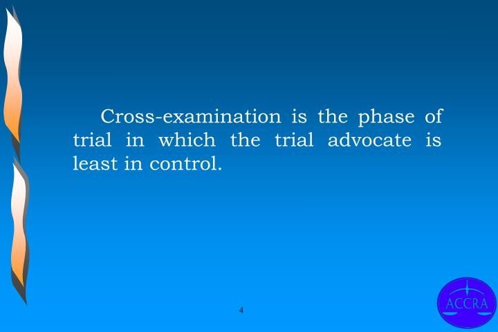 Cross-examination is the phase of trial in which the trial advocate is least in control.