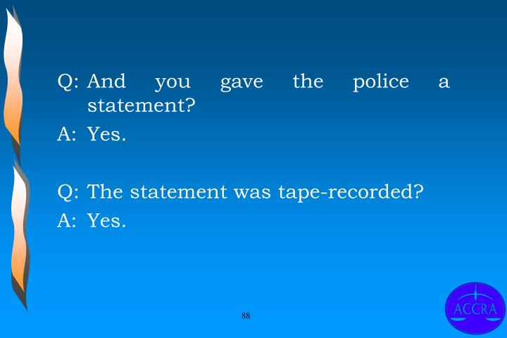 Q:	And you gave the police a statement?