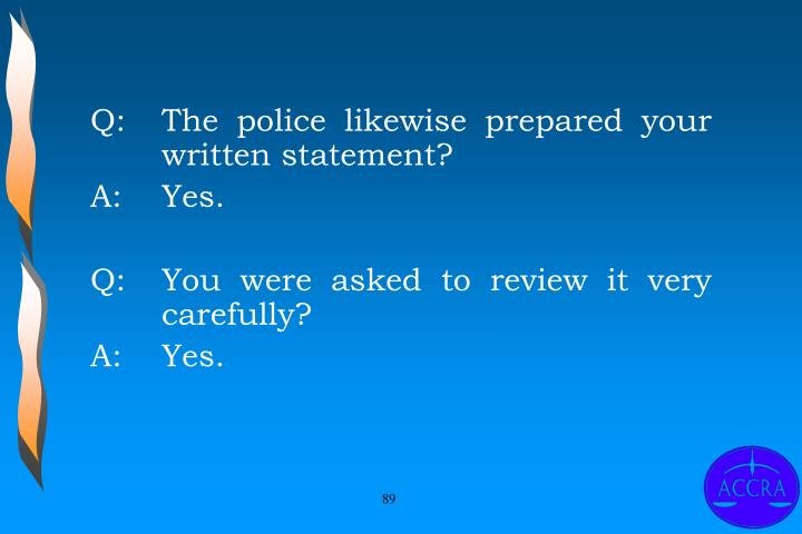 Q:		The police likewise prepared your 	written statement?