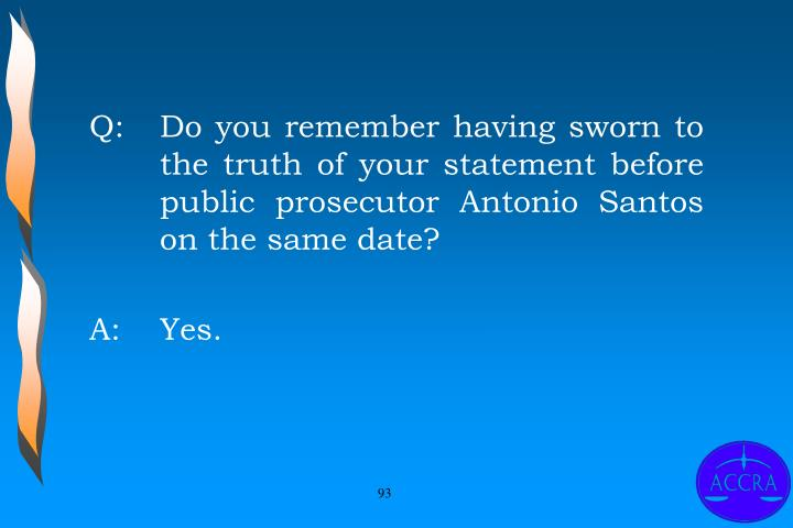 Q:		Do you remember having sworn to 	the truth of your statement before 	public prosecutor Antonio Santos 	on the same date?