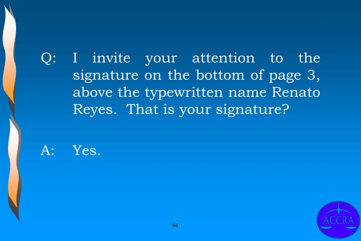 Q:		I invite your attention to the 	signature on the bottom of page 3, 	above the typewritten name Renato 	Reyes.  That is your signature?