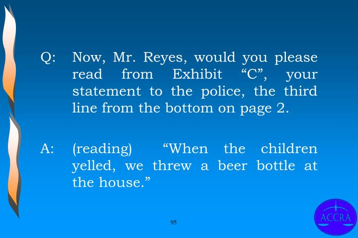 "Q:		Now, Mr. Reyes, would you please 	read from Exhibit ""C"", your 	statement to the police, the third 	line from the bottom on page 2."