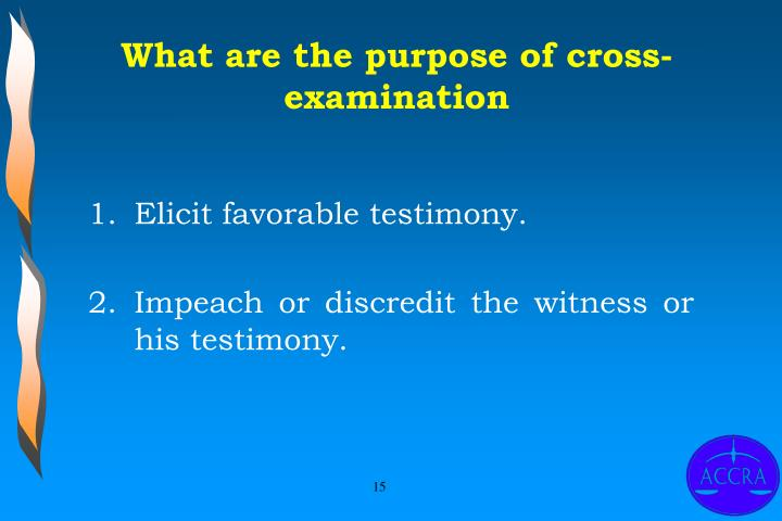 What are the purpose of cross-examination