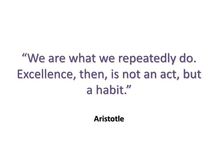 We are what we repeatedly do excellence then is not an act but a habit aristotle