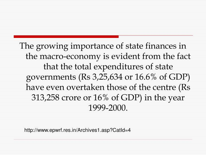 The growing importance of state finances in the macro-economy is evident from the fact that the total expenditures of state governments (Rs 3,25,634 or 16.6% of GDP) have even overtaken those of the centre (Rs 313,258 crore or 16% of GDP) in the year 1999-2000.