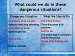 what could we do in these dangerous situations11