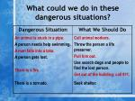 what could we do in these dangerous situations12