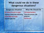 what could we do in these dangerous situations7