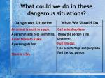 what could we do in these dangerous situations9