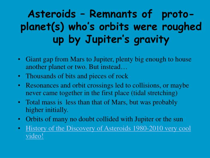 Asteroids – Remnants of  proto-planet(s) who's orbits were roughed up by Jupiter's gravity