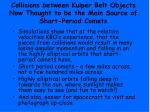 collisions between kuiper belt objects now thought to be the main source of short period comets