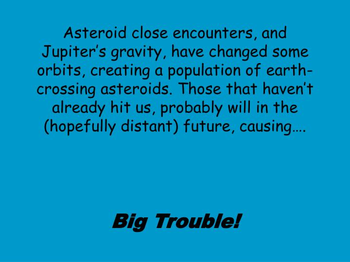 Asteroid close encounters, and Jupiter's gravity, have changed some orbits, creating a population of earth-crossing asteroids. Those that haven't already hit us, probably will in the (hopefully distant) future, causing….