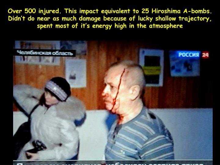 Over 500 injured. This impact equivalent to 25 Hiroshima A-bombs. Didn't do near as much damage because of lucky shallow trajectory, spent most of it's energy high in the atmosphere
