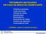 tratamento necess rio em caso de ingest o significante