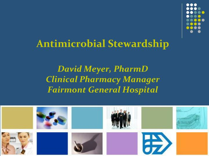 antimicrobial stewardship david meyer pharmd clinical pharmacy manager fairmont general hospital n.