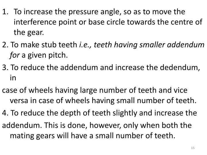To increase the pressure angle, so as to move the interference point or base circle towards the centre of the gear.
