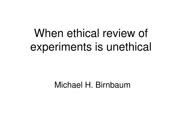 when ethical review of experiments is unethical n.