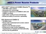 aecl s power reactor products