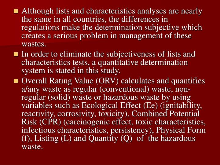 Although lists and characteristics analyses are nearly the same in all countries, the differences in regulations make the determination subjective which creates a serious problem in management of these wastes.