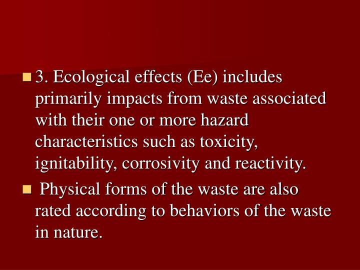 3. Ecological effects (Ee) includes primarily impacts from waste associated with their one or more hazard characteristics such as toxicity, ignitability, corrosivity and reactivity.