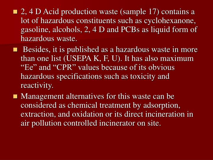 2, 4 D Acid production waste (sample 17) contains a lot of hazardous constituents such as cyclohexanone, gasoline, alcohols, 2, 4 D and PCBs as liquid form of hazardous waste.