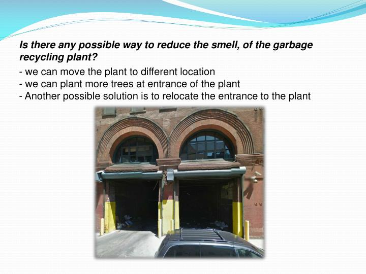 Is there any possible way to reduce the smell, of the garbage recycling plant?