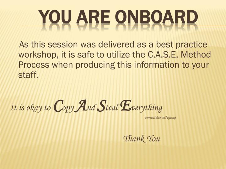 As this session was delivered as a best practice workshop, it is safe to utilize the C.A.S.E. Method Process when producing this information to your staff.