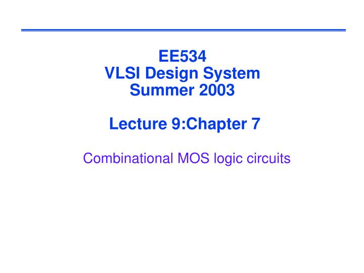 ee534 vlsi design system summer 2003 lecture 9 chapter 7 combinational mos logic circuits n.