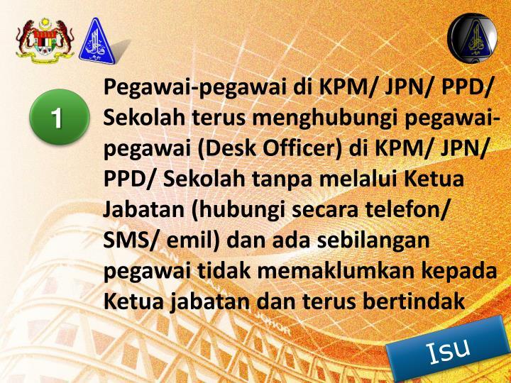 Pegawai-pegawai di KPM/ JPN/ PPD/ Sekolah terus menghubungi pegawai-pegawai (Desk Officer) di KPM/ JPN/ PPD/ Sekolah tanpa melalui Ketua Jabatan (hubungi secara telefon/ SMS/ emil) dan ada sebilangan pegawai tidak memaklumkan kepada Ketua jabatan dan terus bertindak