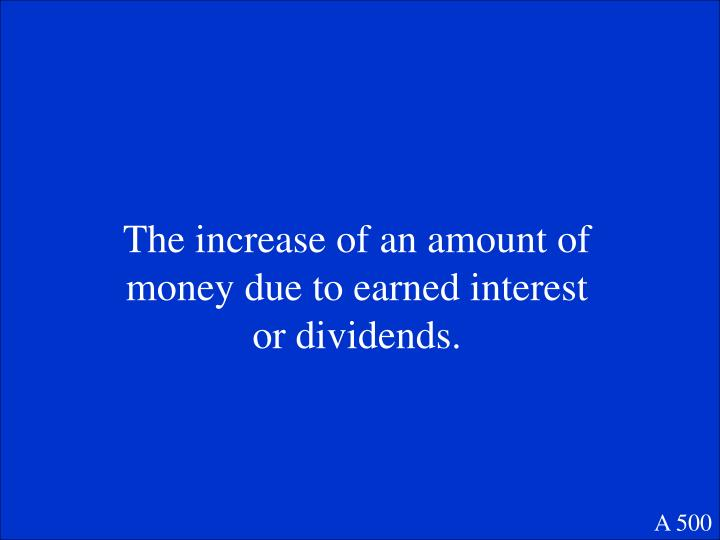 The increase of an amount of money due to earned interest or dividends.