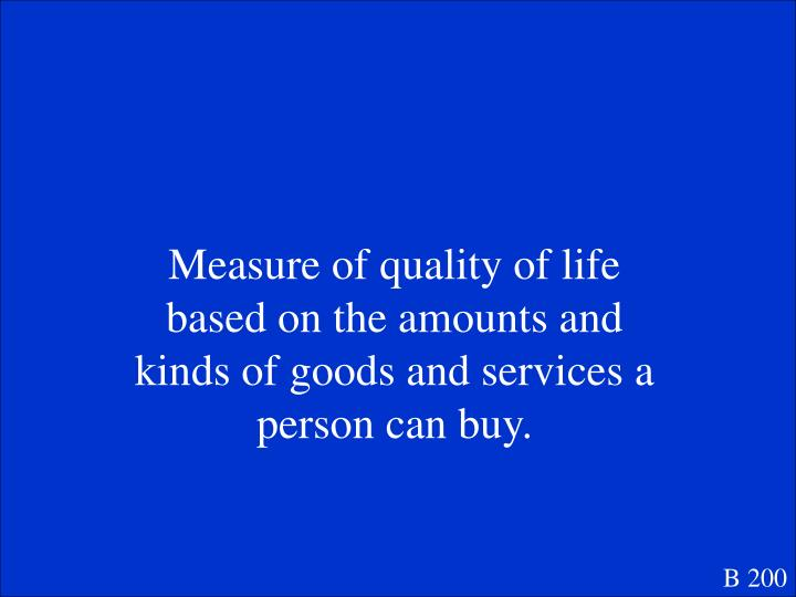 Measure of quality of life based on the amounts and kinds of goods and services a person can buy.