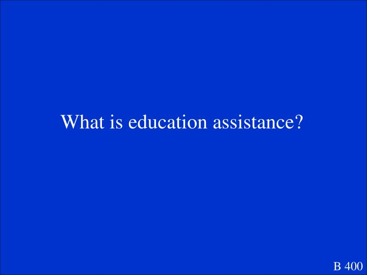 What is education assistance?