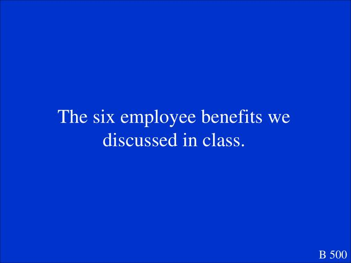 The six employee benefits we discussed in class.