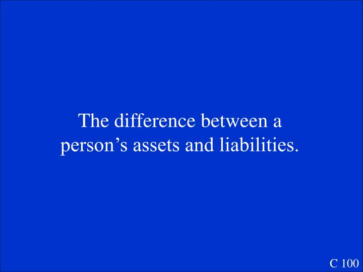 The difference between a person's assets and liabilities.