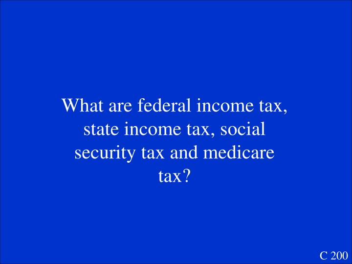 What are federal income tax, state income tax, social security tax and medicare tax?