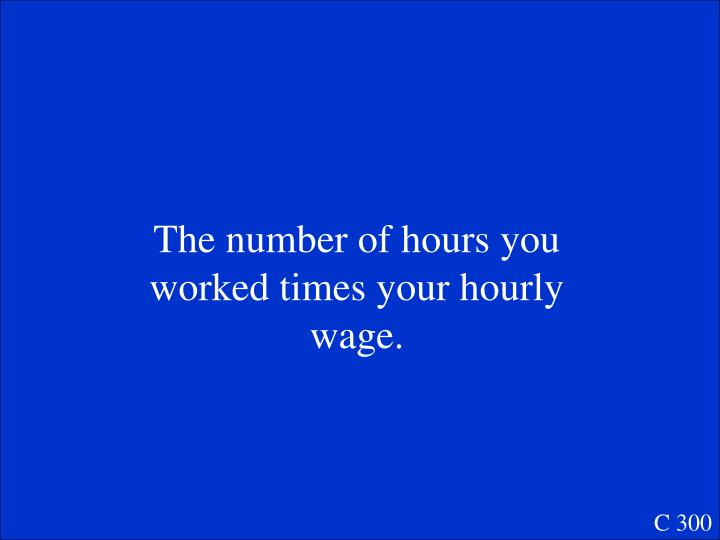 The number of hours you worked times your hourly wage.