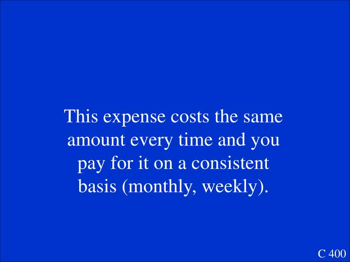 This expense costs the same amount every time and you pay for it on a consistent basis (monthly, weekly).