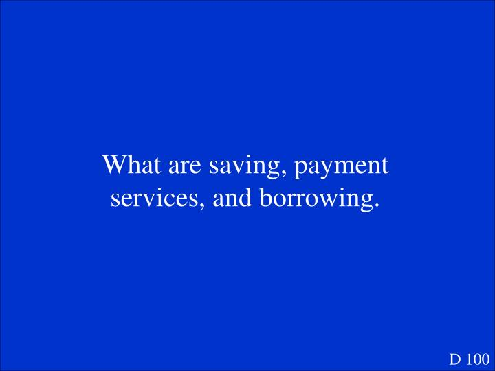 What are saving, payment services, and borrowing.