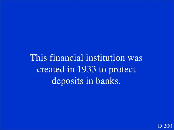 This financial institution was created in 1933 to protect deposits in banks.