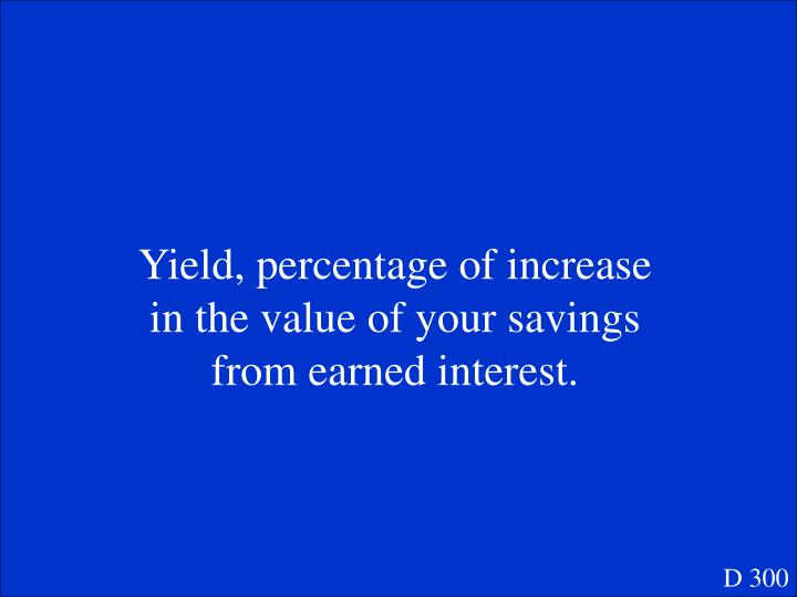 Yield, percentage of increase in the value of your savings from earned interest.