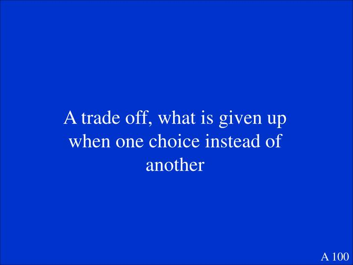 A trade off, what is given up when one choice instead of another