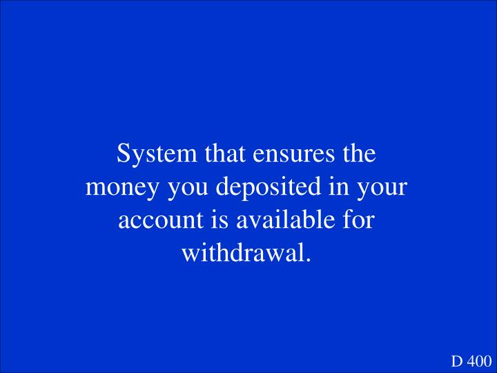 System that ensures the money you deposited in your account is available for withdrawal.