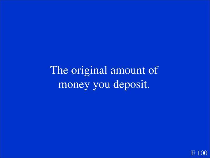 The original amount of money you deposit.