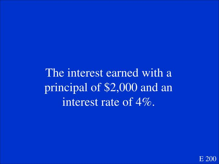 The interest earned with a principal of $2,000 and an interest rate of 4%.