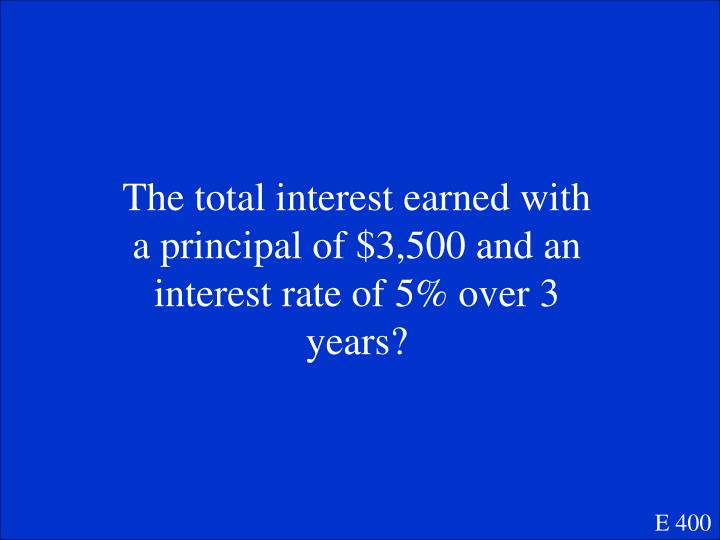 The total interest earned with a principal of $3,500 and an interest rate of 5% over 3 years?
