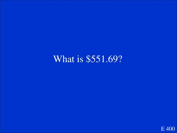 What is $551.69?