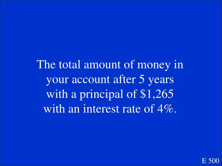The total amount of money in your account after 5 years with a principal of $1,265 with an interest rate of 4%.