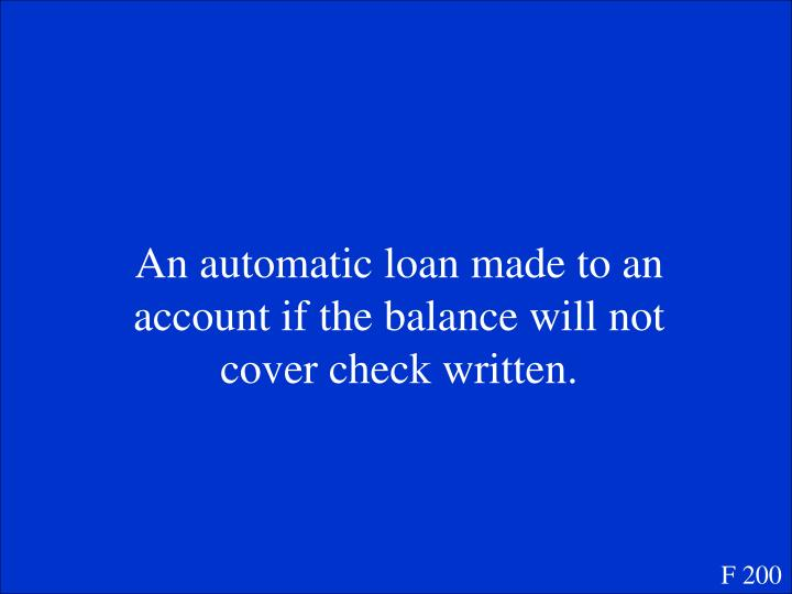 An automatic loan made to an account if the balance will not cover check written.