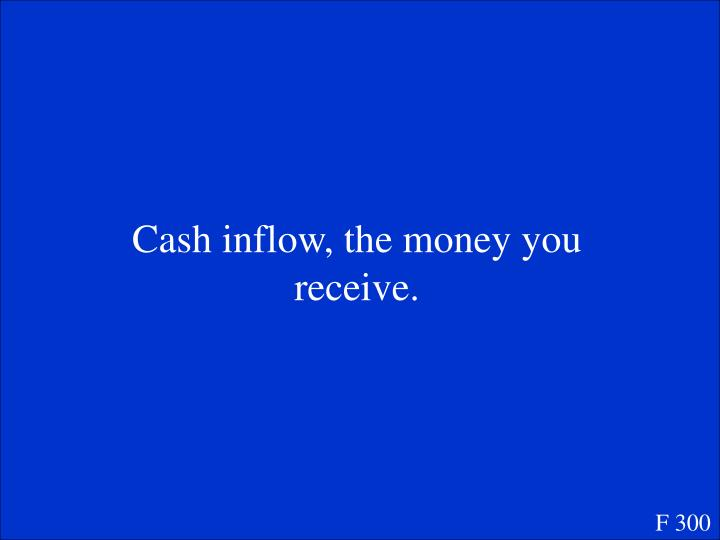 Cash inflow, the money you receive.