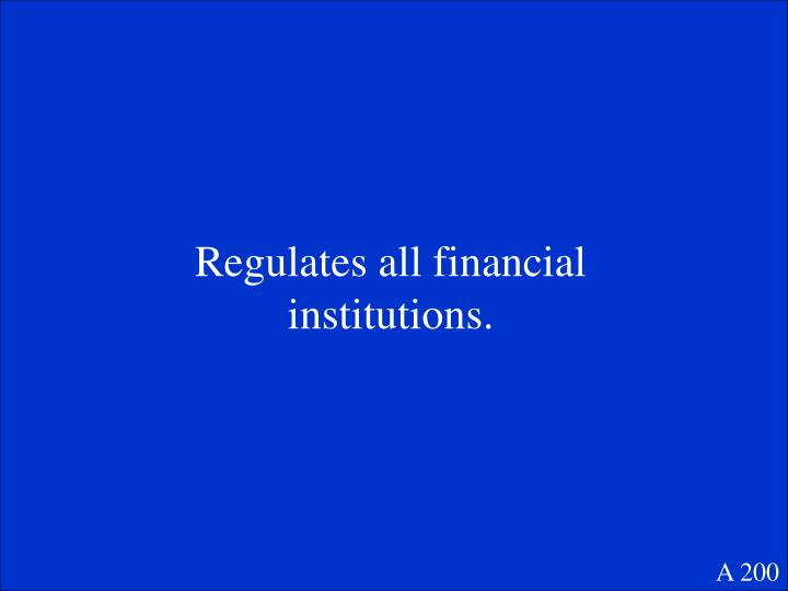Regulates all financial institutions.